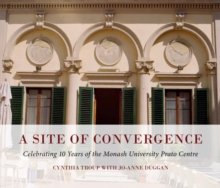 A Site of Convergence : Celebrating 10 Years of the Monash University Prato Centre, Paperback Book