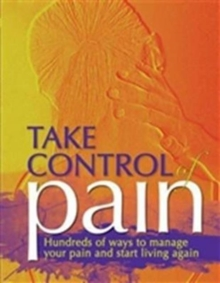 Take Control of Pain : Hundreds of Ways to Manage Your Pain and Start Living Again, Hardback Book