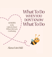 What to Do When You Don't Know What to Do : 44 Ways to be Calm & Clever When Life Gets Confusing, Hardback Book