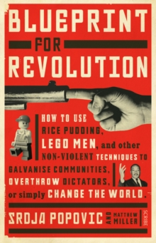 Blueprint for Revolution : how to use rice pudding, Lego men, and other non-violent techniques to galvanise communities, overthrow dictators, or simply change the world, Paperback / softback Book