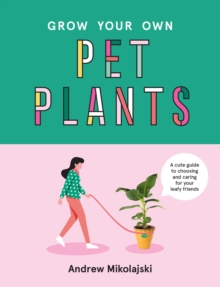 Grow Your Own Pet Plants : A cute guide to choosing and caring for your leafy friends, Hardback Book