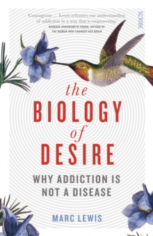 The Biology of Desire : why addiction is not a disease, Paperback / softback Book