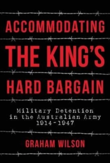 Accommodating the King's Hard Bargain : Military Detention in the Australian Army 1914-1947, Hardback Book