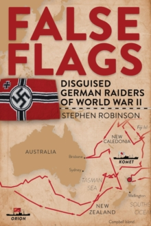 False Flags : Disguised German Raiders of World War II, Hardback Book
