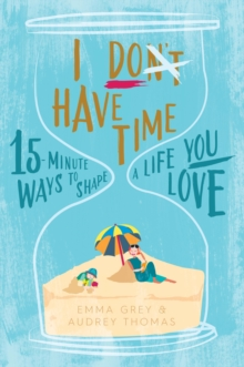 I Don't Have Time : 15-minute ways to shape a life you love, Paperback Book