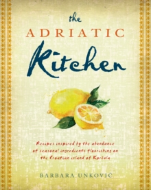 The Adriatic Kitchen : Recipes inspired by the abundance of seasonal ingredients flourishing on the Croatian island of Korcula, Paperback / softback Book