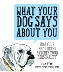 What Your Dog Says About You : How Your Pet's Breed Matches Your Personality, Hardback Book