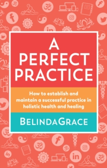 A Perfect Practice : How to Establish and Maintain a Successful Practice in Holistic Health and Healing, Paperback / softback Book