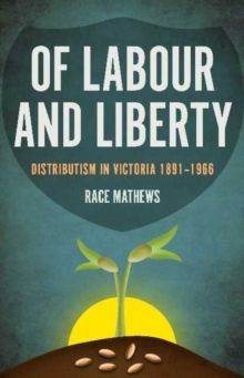 Of Labour and Liberty : Distributism in Victoria 1891-1966, Paperback Book