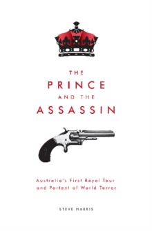 The Prince and the Assassin : Australia's First Royal Tour and Portent of World Terror, Paperback / softback Book