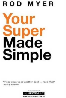 Your Super Made Simple : Your Super Made Simple is an easy-to-understand guide to superannuation, with the latest facts, fi gures and options available., Paperback / softback Book