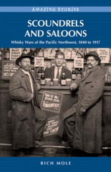 Scoundrels and Saloons : Whisky Wars of the Pacific Northwest 1840-1917, Paperback Book
