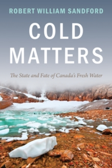 Cold Matters : The State and Fate of Canada's Fresh Water, Paperback / softback Book