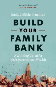 Build Your Family Bank : A Winning Vision for Multigenerational Wealth, Hardback Book