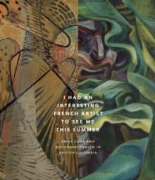 I Had an Interesting French Artist to See Me This Summer : Emily Carr and Wolfagang Paalen in British Columbia, Hardback Book