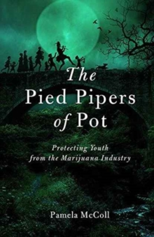 The Pied Pipers of Pot : Protecting Youth from the Marijuana Industry, Paperback / softback Book