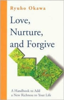 Love, Nurture and Forgive : A Handbook to Add a New Richness to Your Life, Paperback / softback Book