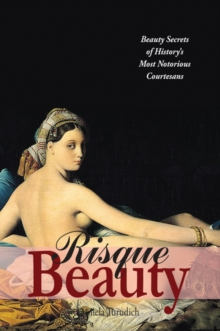 Risque Beauty : Beauty Secrets of History's Most Notorious Courtesans, Paperback / softback Book