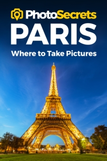 Photosecrets Paris : Where to Take Pictures: A Photographer's Guide to the Best Photo Spots, Paperback / softback Book