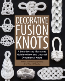 Decorative Fusion Knots : A Step-by Step Illustrated Guide to Unique and Unusual Ornamental Knots, Paperback / softback Book