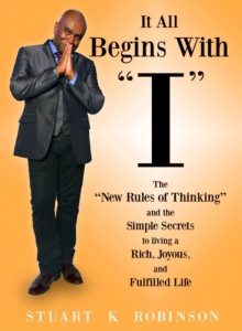 "It All Begins with ""I"" : The ""New Rules of Thinking"" and the Simple Secrets to Living a Rich, Joyous and Fulfilled Life, Paperback / softback Book"