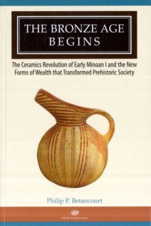 The Bronze Age Begins : The Ceramics Revolution of Early Minoan I and the New Forms of Wealth that Transformed Prehistoric Society, Paperback / softback Book