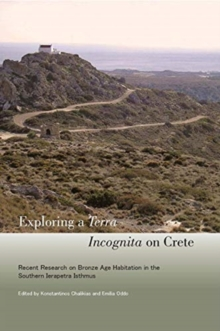 Exploring a Terra Incognita on Crete : Recent Research on Bronze Age Habitation in the Southern Ierapetra Isthmus, Paperback / softback Book