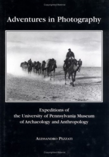 Adventures in Photography : Expeditions of the University of Pennsylvania Museum of Archaeology and Anthropology, Hardback Book