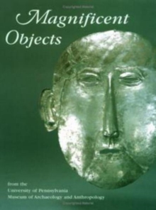Magnificent Objects from the University of Pennsylvania Museum of Archaeology and Anthropology, Hardback Book