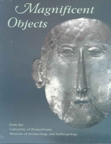 Magnificent Objects from the University of Pennsylvania Museum of Archaeology and Anthropology, Paperback / softback Book