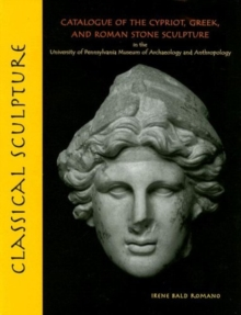 Classical Sculpture : Catalogue of the Cypriot, Greek, and Roman Stone Sculpture in the University of Pennsylvania Museum of Archaeology and Anthropology, Hardback Book
