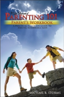 Mike Storms Parenting 101 - Parent's Workbook : A Practical Hands-on Guide to Raising Remarkabl Kids, Hardback Book