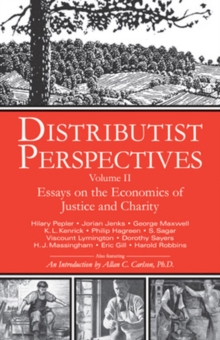 Distributist Perspectives : Volume II -- Essays on the Economics of Justice & Charity, Paperback Book