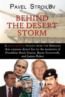 Behind the Desert Storm : A Secret Archive Stolen from the Kremlin That Exposes Direct Lies in the Memoirs of President Bush Senior, Brent Scowcroft & James Baker, Paperback / softback Book