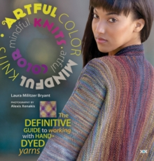 Artful Color, Mindful Knits : The Definitive Guide to Working with Hand-dyed Yarn, Paperback Book