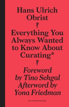 Hans Ulrich Obrist : Everything You Always Wanted to Know About Curating But Were Afraid to Ask, Hardback Book