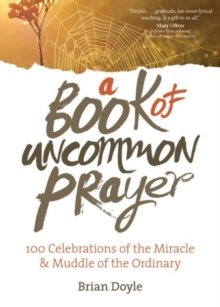 A Book of Uncommon Prayer : 100 Celebrations of the Miracle & Muddle of the Ordinary, Paperback / softback Book