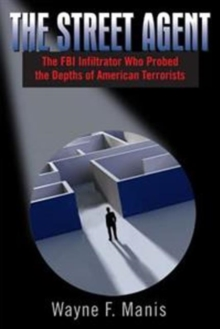 Street Agent : The FBI Infiltrator Who Probed the Depths of American Terrorists, Paperback Book