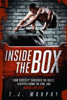 Inside the Box : How CrossFit  (R) Shredded the Rules, Stripped Down the Gym, and Rebuilt My Body, Paperback / softback Book
