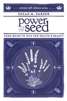 Power Of The Seed : Your Guide to Oils for Health & Beauty, Paperback Book
