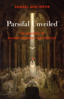 Parsifal Unveiled : The Meaning of Richard Wagner's Masterpiece, Paperback / softback Book