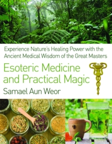 Esoteric Medicine and Practical Magic : Experience Nature's Healing Power with the Ancient Medical Wisdom of the Great Masters, Paperback / softback Book
