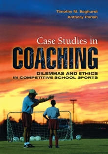Case Studies in Coaching : Dilemmas and Ethics in Competitive School Sports, Paperback Book