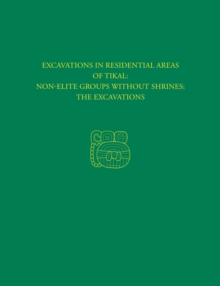 Excavations in Residential Areas of Tikal--Nonelite Groups Without Shrines : Tikal Report 20A, Hardback Book