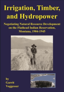 Irrigation, Timber, and Hydropower : Negotiating Natural Resource Development on the Flathead Indian Reservation, Montana, 1904-1945, Paperback / softback Book