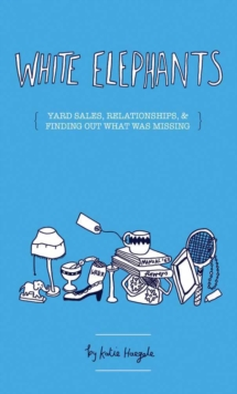White Elephants : On Yard Sales, Relationships, and Finding What Was Missing, Paperback / softback Book