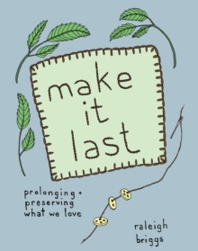 Make It Last : Prolonging and Preserving What We Love, Paperback / softback Book