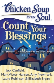 Chicken Soup for the Soul: Count Your Blessings : 101 Stories of Gratitude, Fortitude, and Silver Linings, Paperback / softback Book
