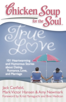 Chicken Soup for the Soul: True Love : 101 Heartwarming and Humorous Stories about Dating, Romance, Love, and Marriage, Paperback / softback Book