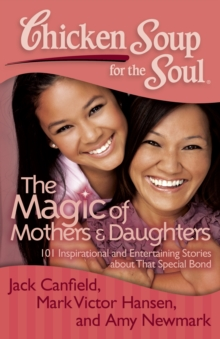 Chicken Soup for the Soul: The Magic of Mothers & Daughters : 101 Inspirational and Entertaining Stories about That Special Bond, Paperback / softback Book